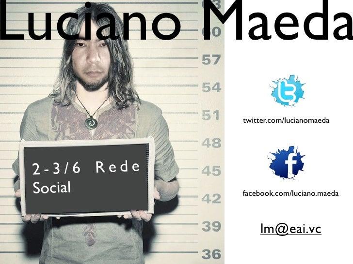 Luciano Maeda              twitter.com/lucianomaeda 2-3/6 Rede Social       facebook.com/luciano.maeda                  lm...