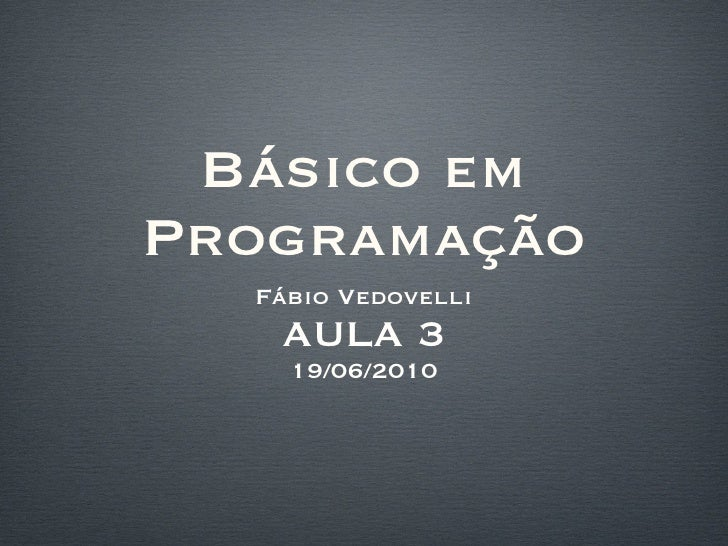 Básico em Programação <ul><li>Fábio Vedovelli </li></ul><ul><li>AULA 3 </li></ul><ul><li>19/06/2010 </li></ul>