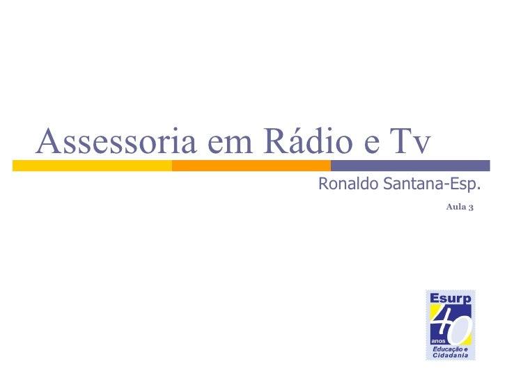 Assessoria em Rádio e Tv   Ronaldo   Santana-Esp.    Aula 3