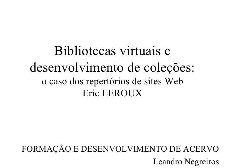 Bibliotecas virtuais e desenvolvimento de coleções: o caso dos repertórios de sites Web Eric LEROUX FORMAÇÃO E DESENVOLVIM...