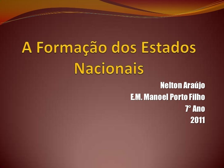 A Formação dos Estados Nacionais<br />Nelton Araújo<br />E.M. Manoel Porto Filho<br />7° Ano<br />2011<br />