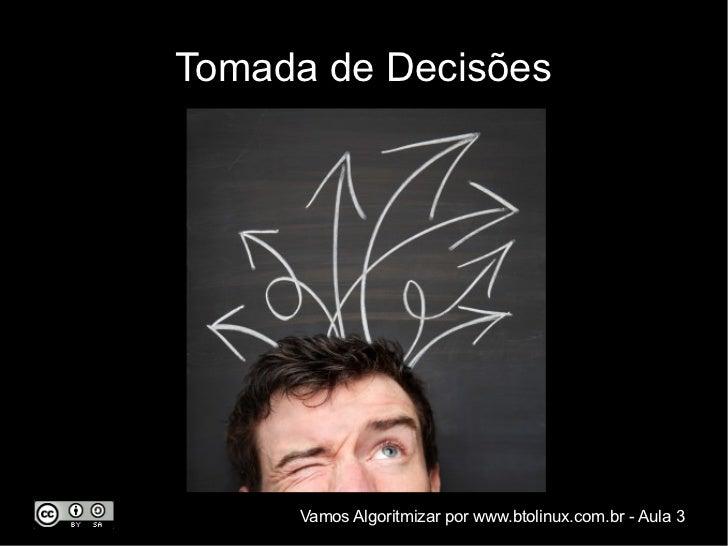 Tomada de Decisões     Vamos Algoritmizar por www.btolinux.com.br - Aula 3