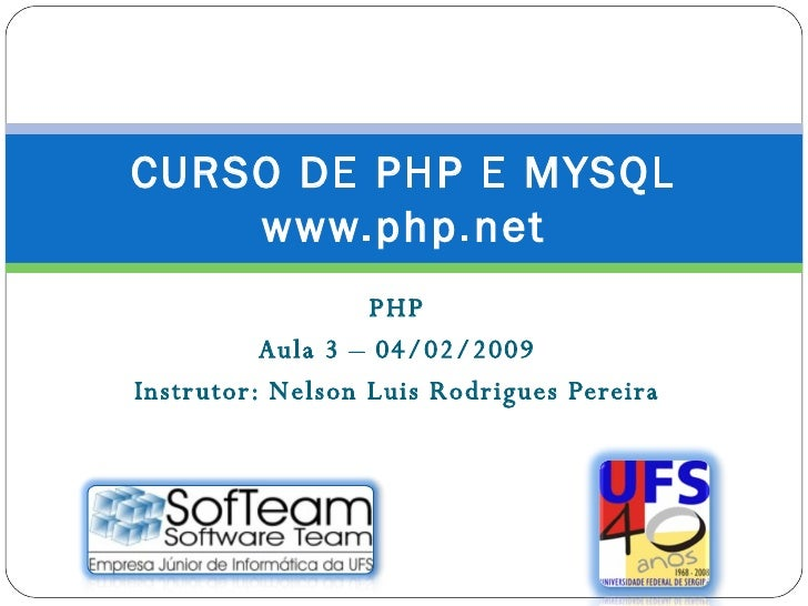 PHP Aula 3 – 04/02/2009 Instrutor: Nelson Luis Rodrigues Pereira CURSO DE PHP E MYSQL www.php.net