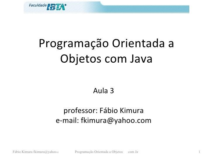 Programação Orientada a Objetos com Java Aula 3 professor: Fábio Kimura e-mail: fkimura@yahoo.com