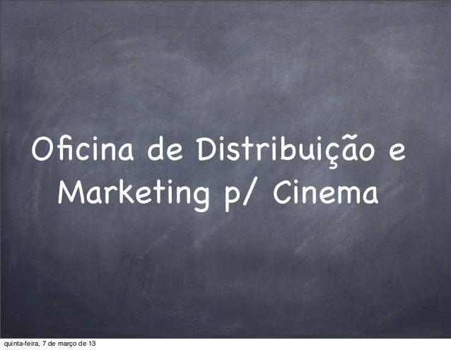 Oficina de Distribuição e         Marketing p/ Cinemaquinta-feira, 7 de março de 13