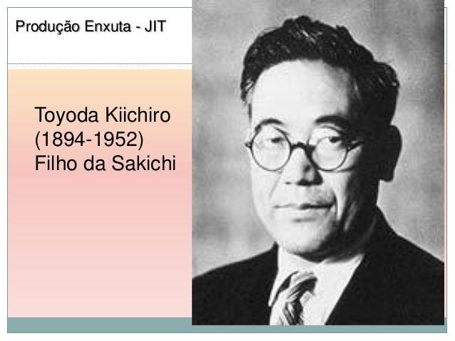Produção Enxuta - JIT  Toyoda Kiichiro  (1894-1952)  Filho da Sakichi