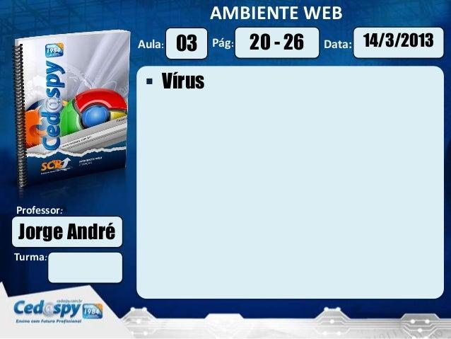 AMBIENTE WEB              Aula:   03   Pág:   20 - 26   Data:   14/3/2013                VírusProfessor:Jorge AndréTurma: