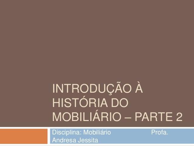 INTRODUÇÃO ÀHISTÓRIA DOMOBILIÁRIO – PARTE 2Disciplina: Mobiliário   Profa.Andresa Jessita