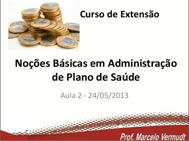 Curso de ExtensãoAula 2 - 24/05/2013Noções Básicas em Administraçãode Plano de Saúde