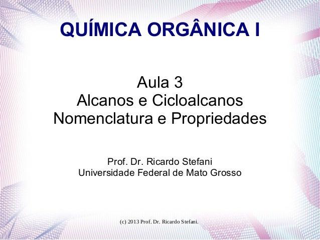 (c) 2013 Prof. Dr. Ricardo Stefani.QUÍMICA ORGÂNICA IAula 3Alcanos e CicloalcanosNomenclatura e PropriedadesProf. Dr. Rica...