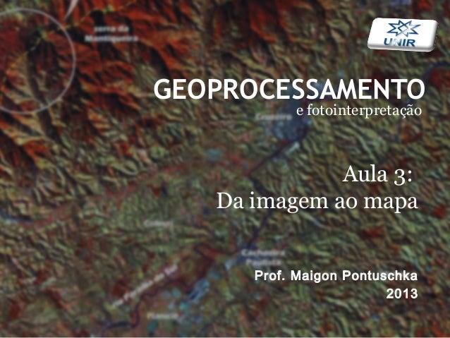 GEOPROCESSAMENTOe fotointerpretaçãoProf. Maigon Pontuschka2013Aula 3:Da imagem ao mapa