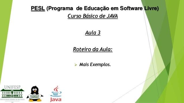 PESL (Programa de Educação em Software Livre) Curso Básico de JAVA Aula 3 Roteiro da Aula:   Mais Exemplos.