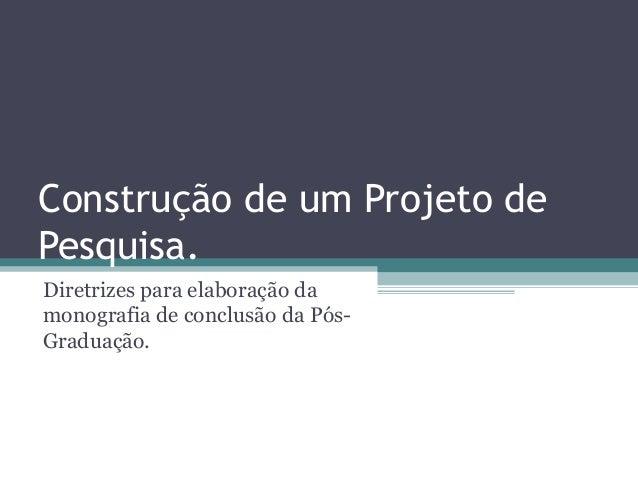 Construção de um Projeto de Pesquisa. Diretrizes para elaboração da monografia de conclusão da Pós- Graduação.