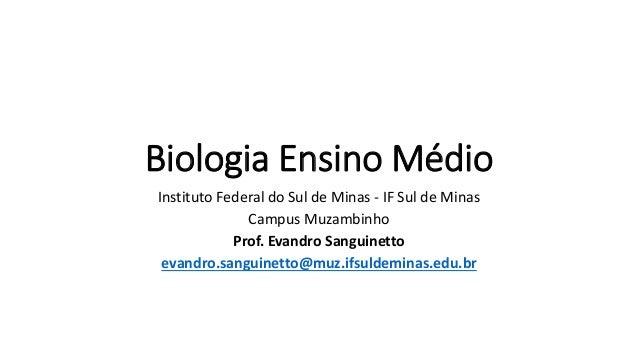 Biologia Ensino Médio Instituto Federal do Sul de Minas - IF Sul de Minas Campus Muzambinho Prof. Evandro Sanguinetto evan...