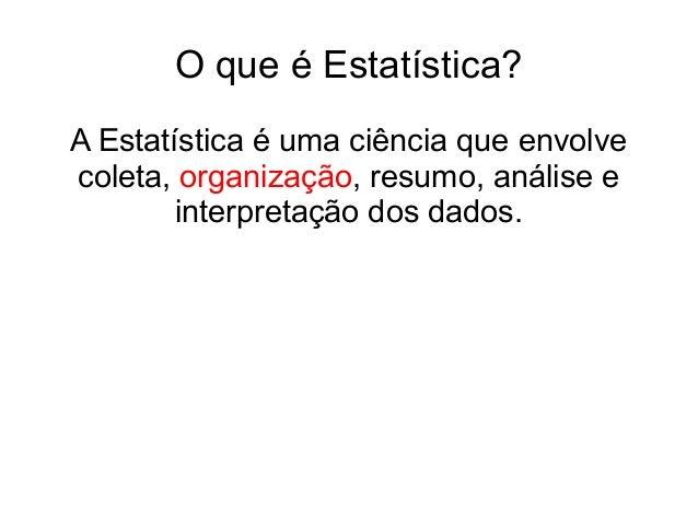 O que é Estatística? A Estatística é uma ciência que envolve coleta, organização, resumo, análise e interpretação dos dado...