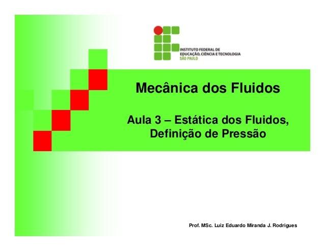 Mecânica dos Fluidos Aula 3 – Estática dos Fluidos, Definição de Pressão Prof. MSc. Luiz Eduardo Miranda J. Rodrigues