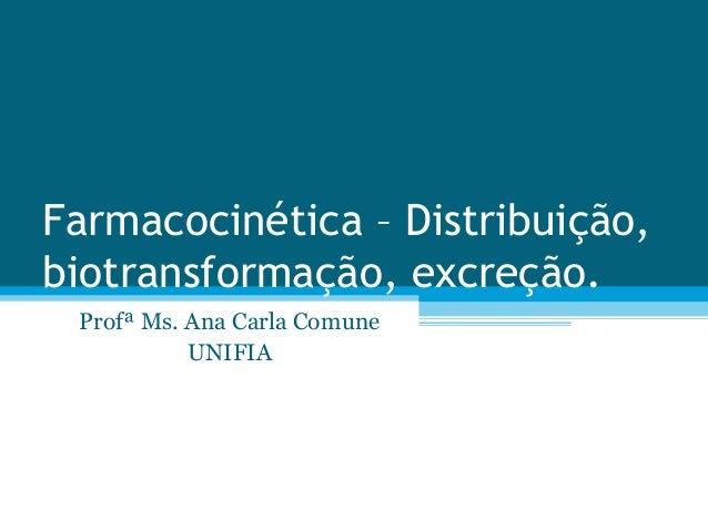 Farmacocinética – Distribuição, biotransformação, excreção. Profª Ms. Ana Carla Comune UNIFIA