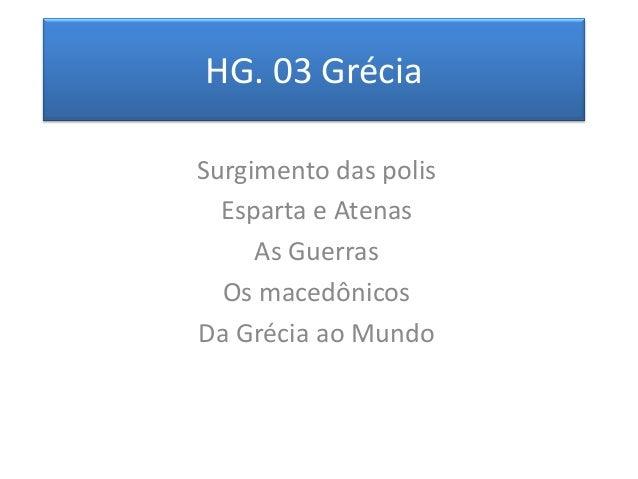 HG. 03 Grécia  Surgimento das polis  Esparta e Atenas  As Guerras  Os macedônicos  Da Grécia ao Mundo