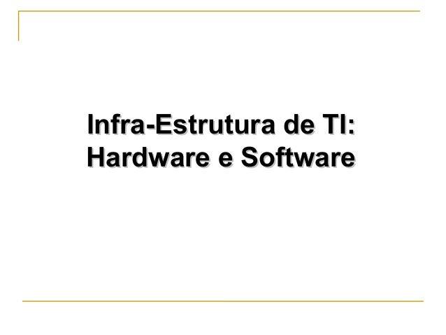 Infra-Estrutura de TI:Infra-Estrutura de TI: Hardware e SoftwareHardware e Software