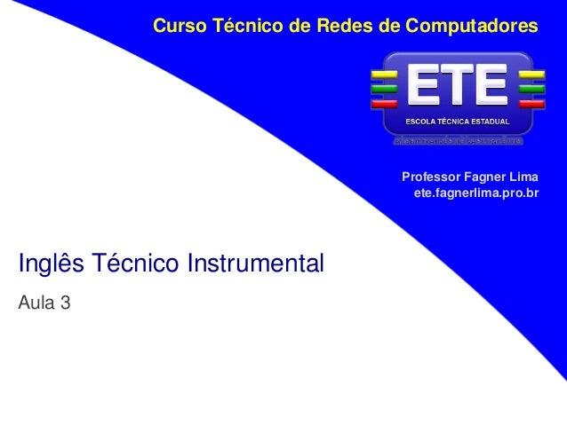 Professor Fagner Lima ete.fagnerlima.pro.br Curso Técnico de Redes de Computadores Inglês Técnico Instrumental Aula 3