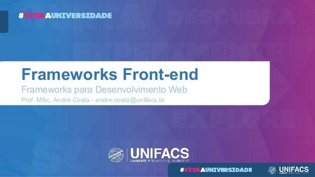 Frameworks Front-end Frameworks para Desenvolvimento Web Prof. MSc. André Costa - andre.costa@unifacs.br