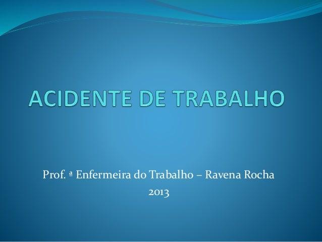 Prof. ª Enfermeira do Trabalho – Ravena Rocha  2013