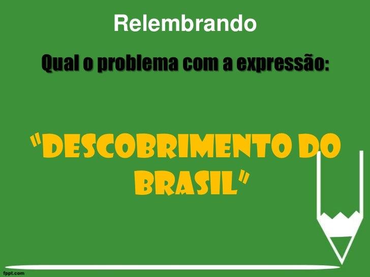 """Relembrando<br />Qual o problema com a expressão:<br />""""Descobrimento do Brasil""""<br />"""