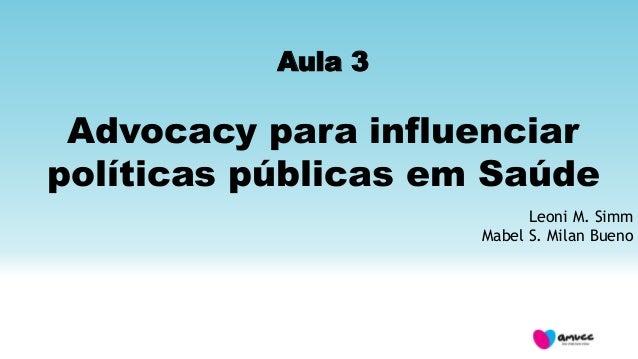 Aula 3 Advocacy para influenciar políticas públicas em Saúde Leoni M. Simm Mabel S. Milan Bueno