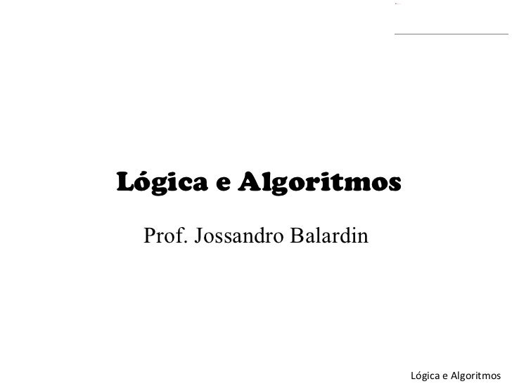 Lógica e Algoritmos Prof . Jossandro Balardin
