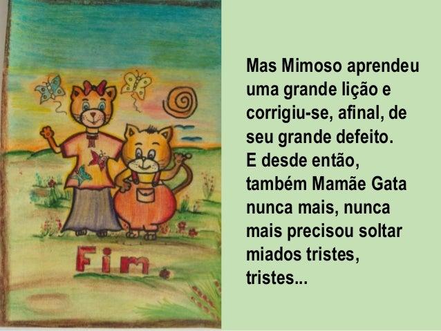 Mas Mimoso aprendeu uma grande lição e corrigiu-se, afinal, de seu grande defeito. E desde então, também Mamãe Gata nunca ...