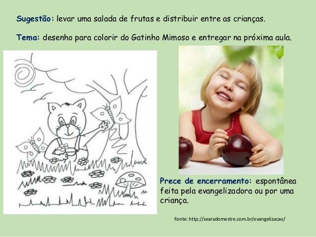Sugestão: levar uma salada de frutas e distribuir entre as crianças. Tema: desenho para colorir do Gatinho Mimoso e entreg...