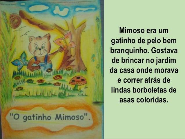 Mimoso era um gatinho de pelo bem branquinho. Gostava de brincar no jardim da casa onde morava e correr atrás de lindas bo...