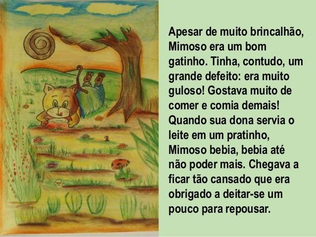 Apesar de muito brincalhão, Mimoso era um bom gatinho. Tinha, contudo, um grande defeito: era muito guloso! Gostava muito ...