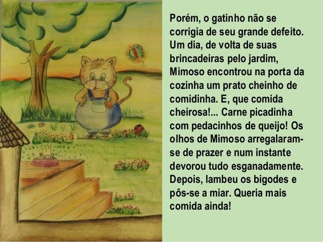 Porém, o gatinho não se corrigia de seu grande defeito. Um dia, de volta de suas brincadeiras pelo jardim, Mimoso encontro...
