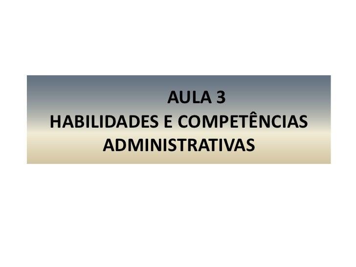 AULA 3HABILIDADES E COMPETÊNCIAS ADMINISTRATIVAS<br />