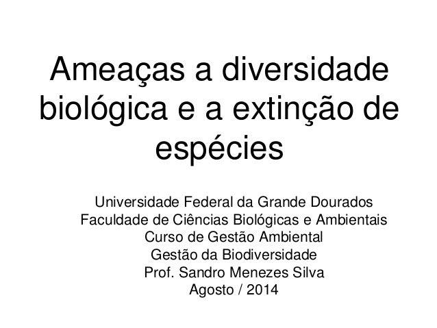 Ameaças a diversidade biológica e a extinção de espécies  Universidade Federal da Grande Dourados  Faculdade de Ciências B...