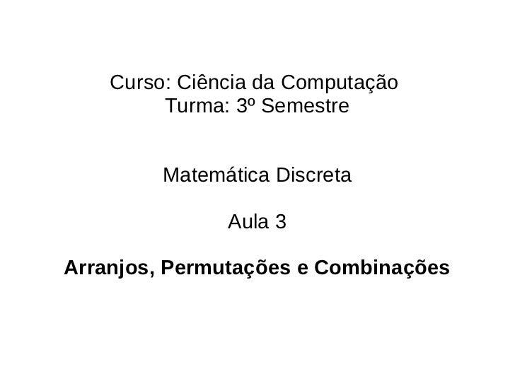 Curso: Ciência da Computação         Turma: 3º Semestre         Matemática Discreta               Aula 3Arranjos, Permutaç...