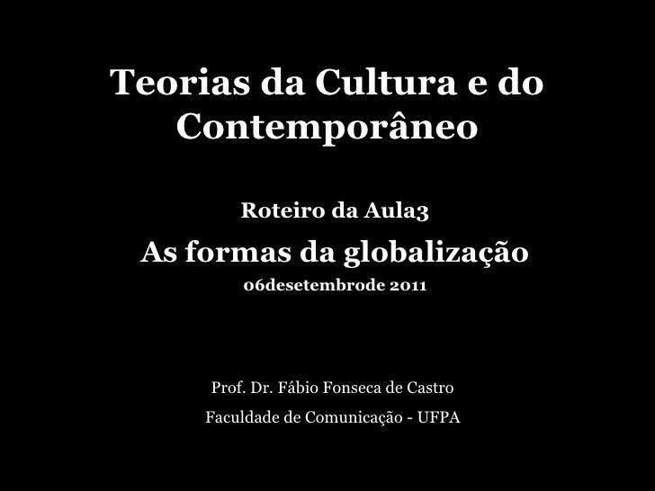 Teorias da Cultura e do Contemporâneo<br />Roteiro da Aula3<br />As formas da globalização<br />06desetembrode 2011<br />P...