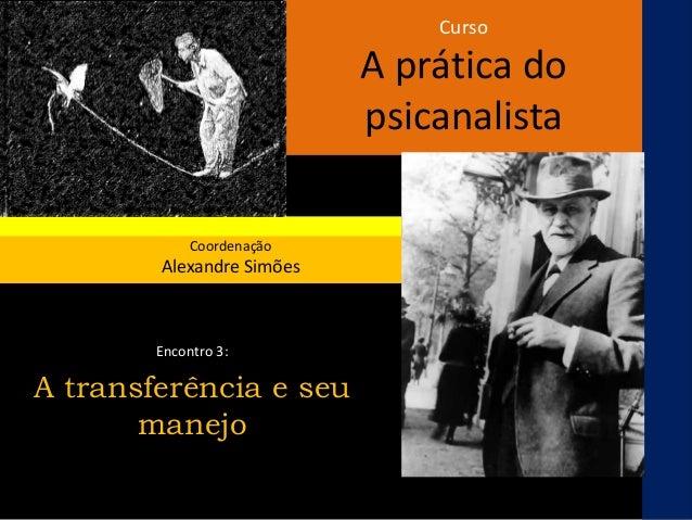 Curso A prática do psicanalista Coordenação Alexandre Simões Encontro 3: A transferência e seu manejo