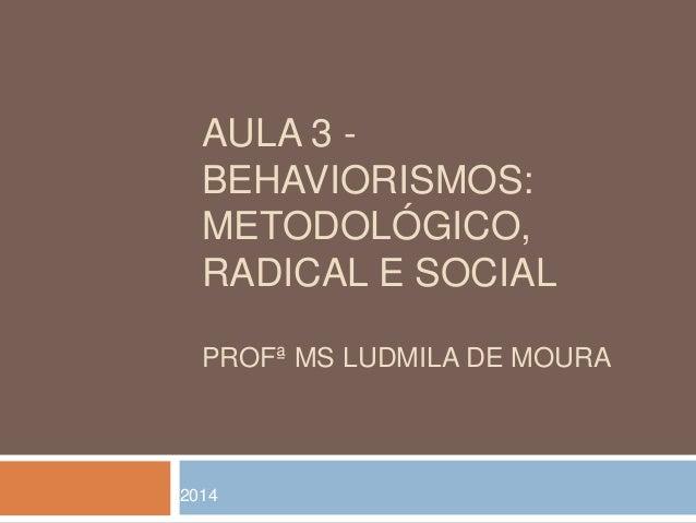 AULA 3 -  BEHAVIORISMOS:  METODOLÓGICO,  RADICAL E SOCIAL  PROFª MS LUDMILA DE MOURA  2014