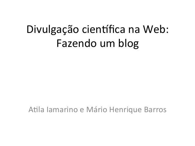 Divulgação cien/fica na Web:       Fazendo um blog A9la Iamarino e Mário Henrique Barros