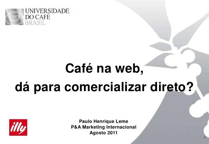 1<br />Café na web,<br />dá para comercializar direto?<br />Paulo Henrique Leme<br />P&A Marketing Internacional<br />Agos...