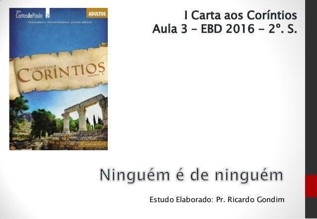 Estudo Elaborado: Pr. Ricardo Gondim I Carta aos Coríntios Aula 3 – EBD 2016 - 2º. S.