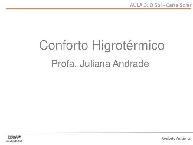 AULA 3: O Sol - Carta Solar Conforto Ambiental Conforto Higrotérmico Profa. Juliana Andrade
