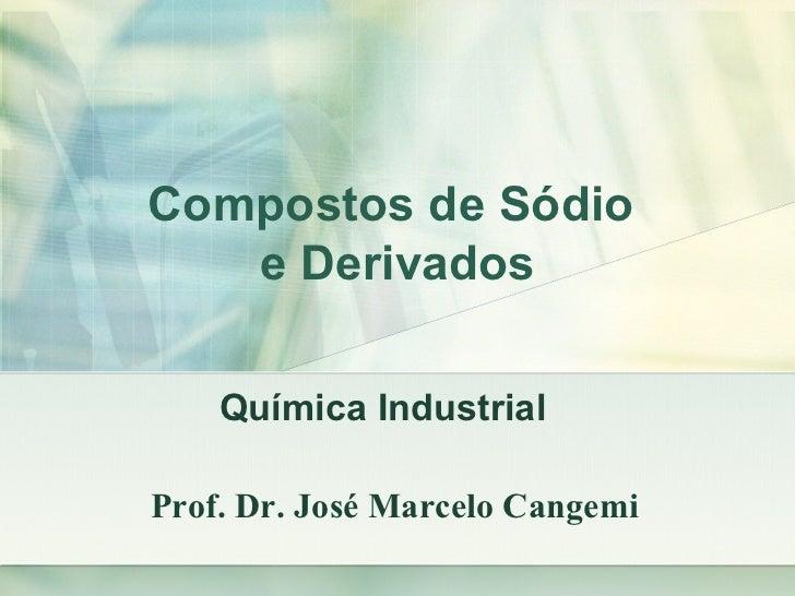 Compostos de Sódio   e Derivados    Química IndustrialProf. Dr. José Marcelo Cangemi
