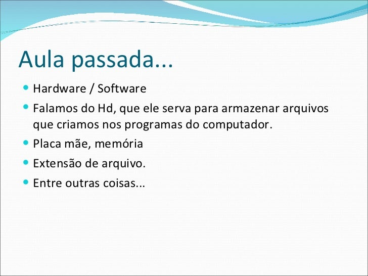 Aula passada... <ul><li>Hardware / Software </li></ul><ul><li>Falamos do Hd, que ele serva para armazenar arquivos que cri...
