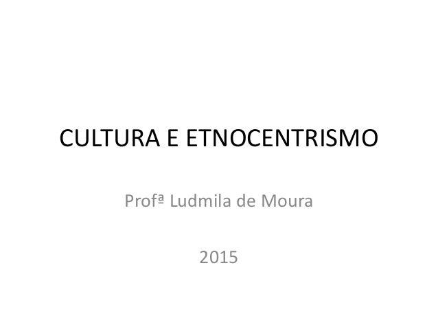 CULTURA E ETNOCENTRISMO Profª Ludmila de Moura 2015