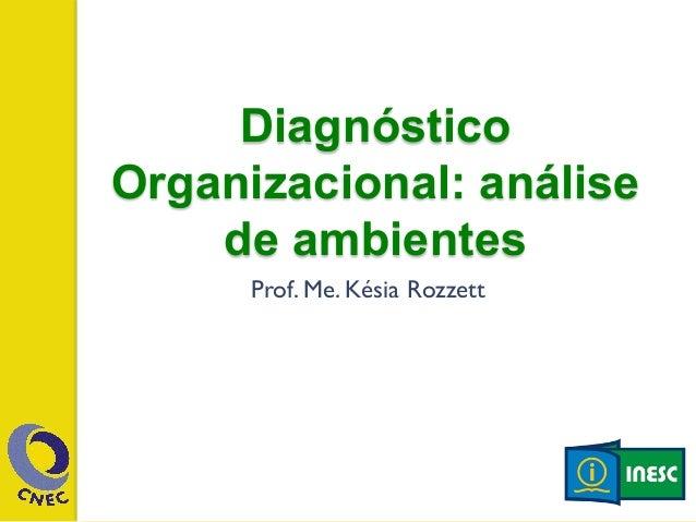 Diagnóstico  Organizacional: análise  de amb ientes  Prof. Me. Késia Rozzett