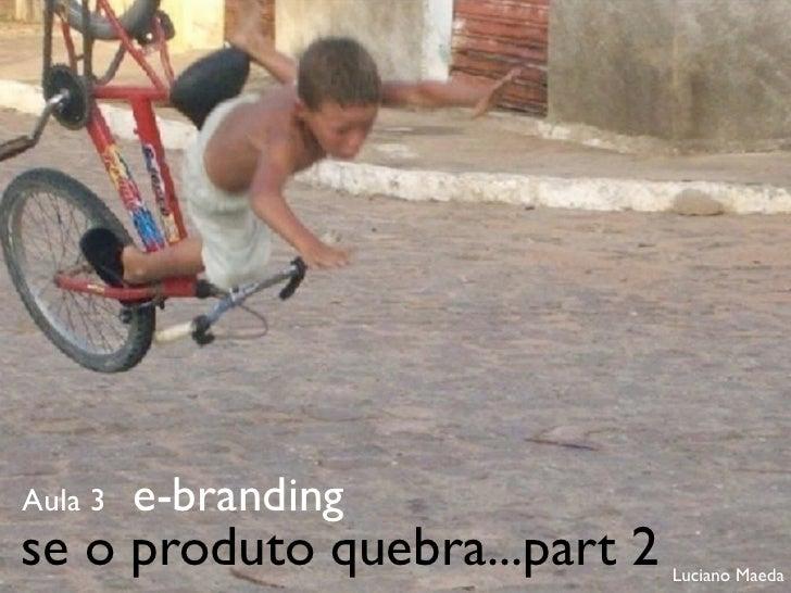 Aula 3   e-brandingse o produto quebra...part 2   Luciano Maeda