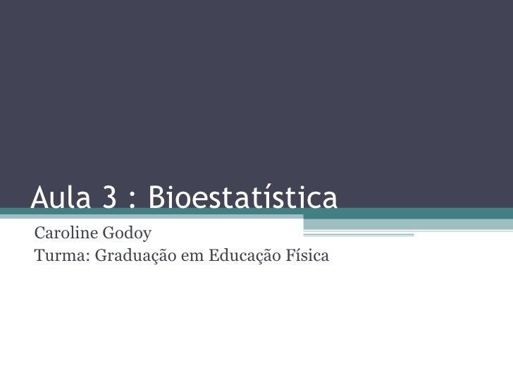 Aula 3 : BioestatísticaCaroline GodoyTurma: Graduação em Educação Física